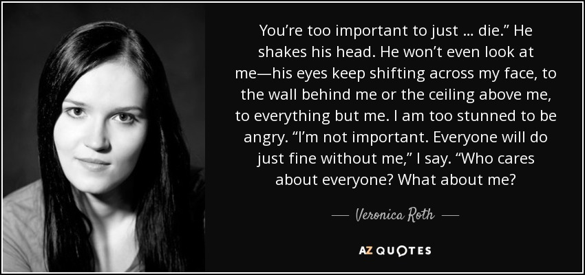 Veronica Roth Quote Youre Too Important To Just Die He Shakes