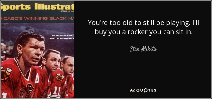 You're too old to still be playing. I'll buy you a rocker you can sit in. - Stan Mikita