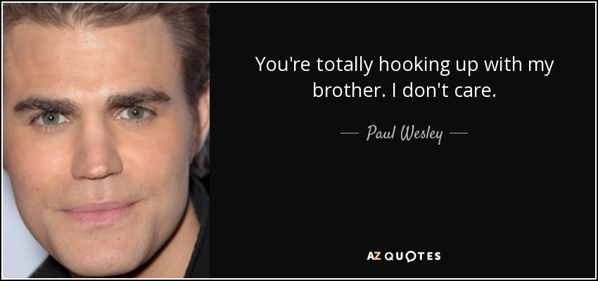 You're totally hooking up with my brother. I don't care. - Paul Wesley