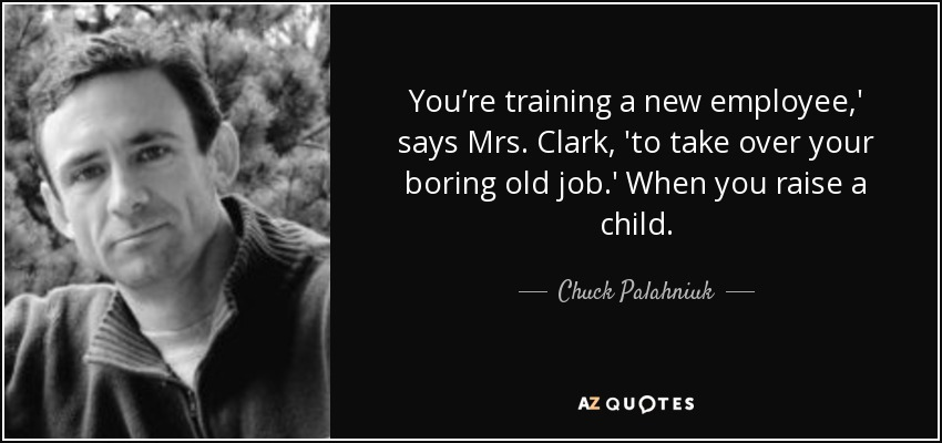 You're training a new employee,' says Mrs. Clark, 'to take over your boring old job.' When you raise a child. - Chuck Palahniuk