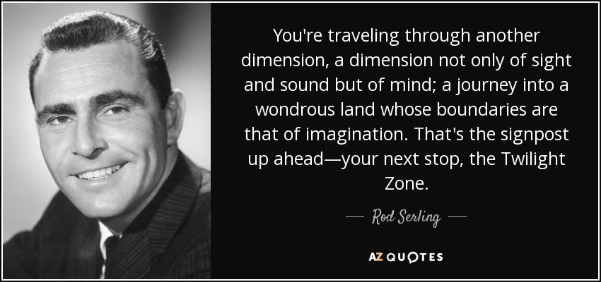 You're traveling through another dimension, a dimension not only of sight and sound but of mind; a journey into a wondrous land whose boundaries are that of imagination. That's the signpost up ahead—your next stop, the Twilight Zone. - Rod Serling
