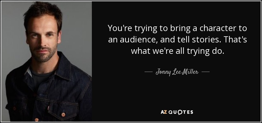 You're trying to bring a character to an audience, and tell stories. That's what we're all trying do. - Jonny Lee Miller