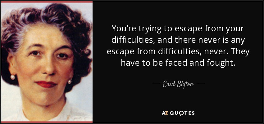 You're trying to escape from your difficulties, and there never is any escape from difficulties, never. They have to be faced and fought. - Enid Blyton
