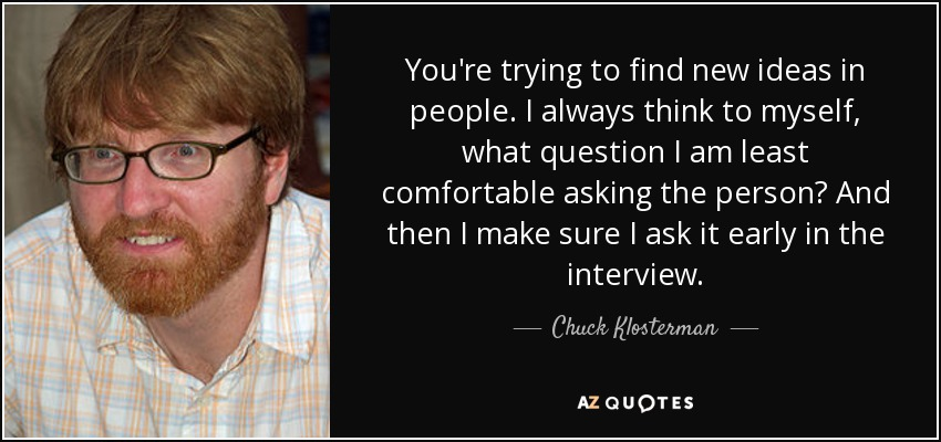 You're trying to find new ideas in people. I always think to myself, what question I am least comfortable asking the person? And then I make sure I ask it early in the interview. - Chuck Klosterman