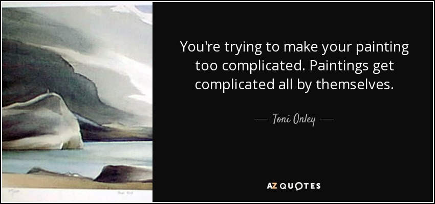 You're trying to make your painting too complicated. Paintings get complicated all by themselves. - Toni Onley