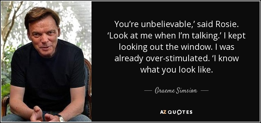 You're unbelievable,' said Rosie. 'Look at me when I'm talking.' I kept looking out the window. I was already over-stimulated. 'I know what you look like. - Graeme Simsion