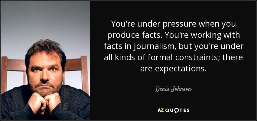 You're under pressure when you produce facts. You're working with facts in journalism, but you're under all kinds of formal constraints; there are expectations. - Denis Johnson