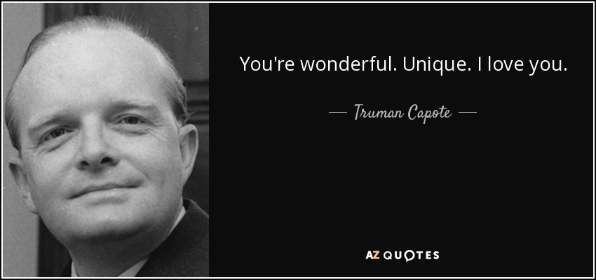 You're wonderful. Unique. I love you. - Truman Capote