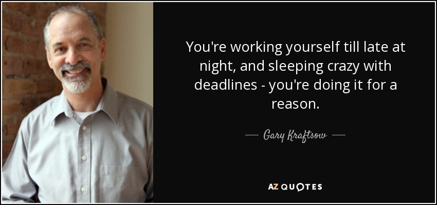 You're working yourself till late at night, and sleeping crazy with deadlines - you're doing it for a reason. - Gary Kraftsow