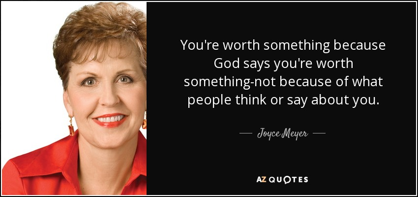 You're worth something because God says you're worth something-not because of what people think or say about you. - Joyce Meyer