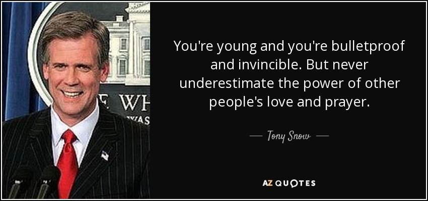 You're young and you're bulletproof and invincible. But never underestimate the power of other people's love and prayer. - Tony Snow