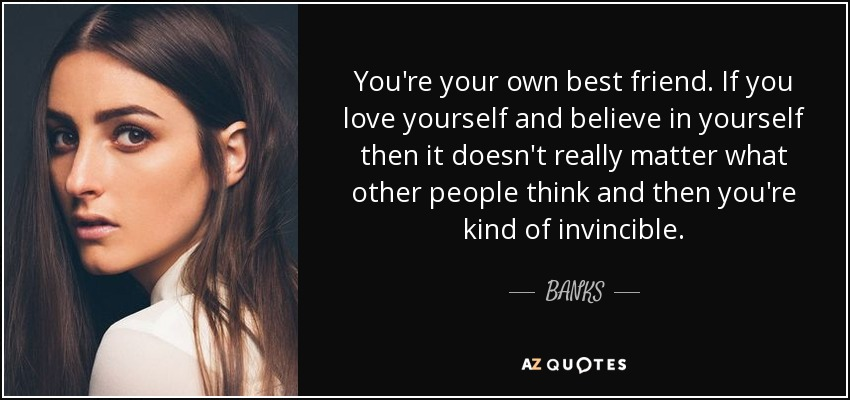You're your own best friend. If you love yourself and believe in yourself then it doesn't really matter what other people think and then you're kind of invincible. - BANKS