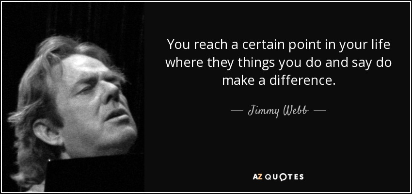 You reach a certain point in your life where they things you do and say do make a difference. - Jimmy Webb