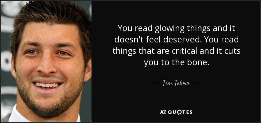 You read glowing things and it doesn't feel deserved. You read things that are critical and it cuts you to the bone. - Tim Tebow
