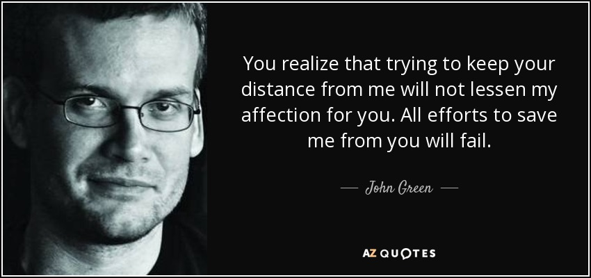 You realize that trying to keep your distance from me will not lessen my affection for you. All efforts to save me from you will fail. - John Green