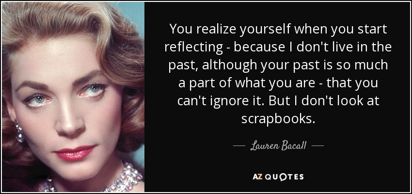 You realize yourself when you start reflecting - because I don't live in the past, although your past is so much a part of what you are - that you can't ignore it. But I don't look at scrapbooks. - Lauren Bacall