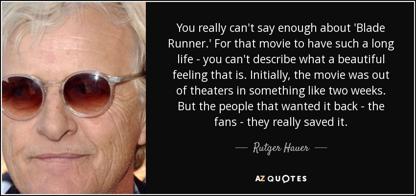 You really can't say enough about 'Blade Runner.' For that movie to have such a long life - you can't describe what a beautiful feeling that is. Initially, the movie was out of theaters in something like two weeks. But the people that wanted it back - the fans - they really saved it. - Rutger Hauer
