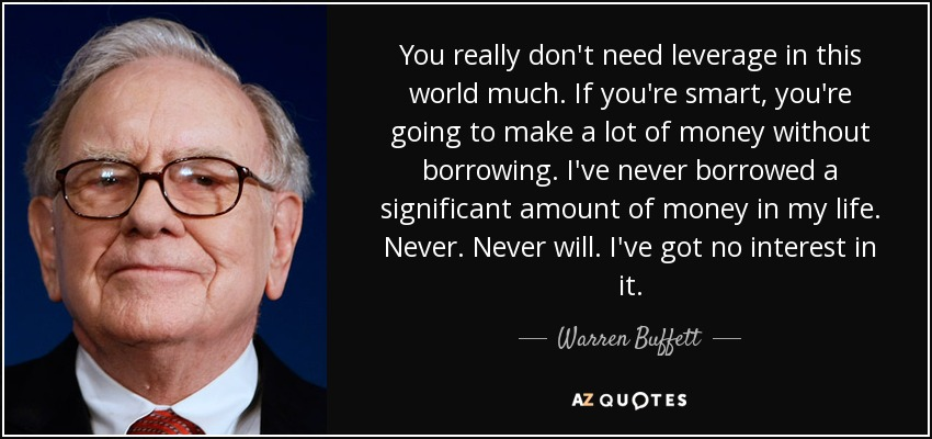 You really don't need leverage in this world much. If you're smart, you're going to make a lot of money without borrowing. I've never borrowed a significant amount of money in my life. Never. Never will. I've got no interest in it. - Warren Buffett