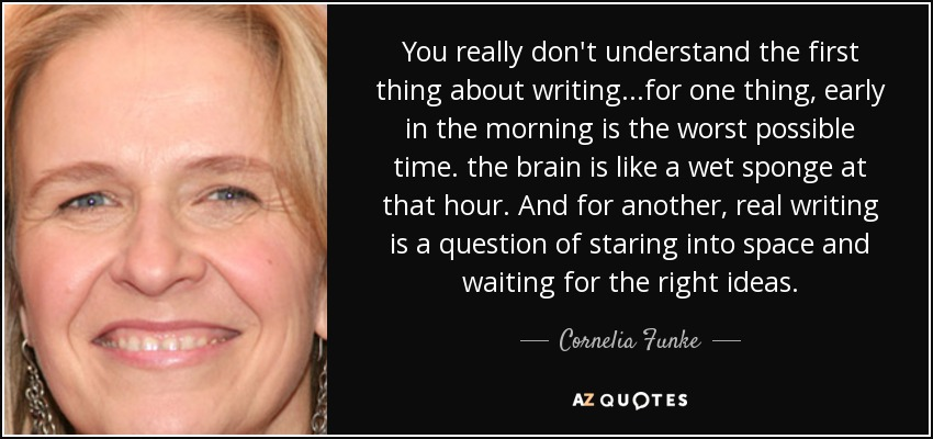 You really don't understand the first thing about writing...for one thing, early in the morning is the worst possible time. the brain is like a wet sponge at that hour. And for another, real writing is a question of staring into space and waiting for the right ideas. - Cornelia Funke