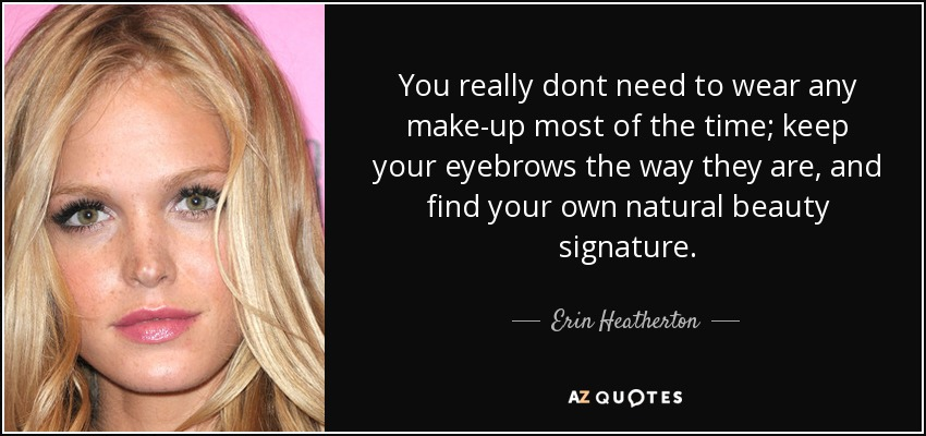 You really dont need to wear any make-up most of the time; keep your eyebrows the way they are, and find your own natural beauty signature. - Erin Heatherton