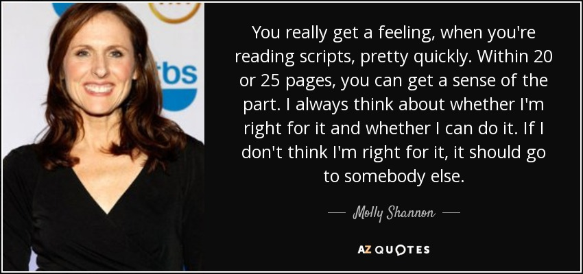 You really get a feeling, when you're reading scripts, pretty quickly. Within 20 or 25 pages, you can get a sense of the part. I always think about whether I'm right for it and whether I can do it. If I don't think I'm right for it, it should go to somebody else. - Molly Shannon
