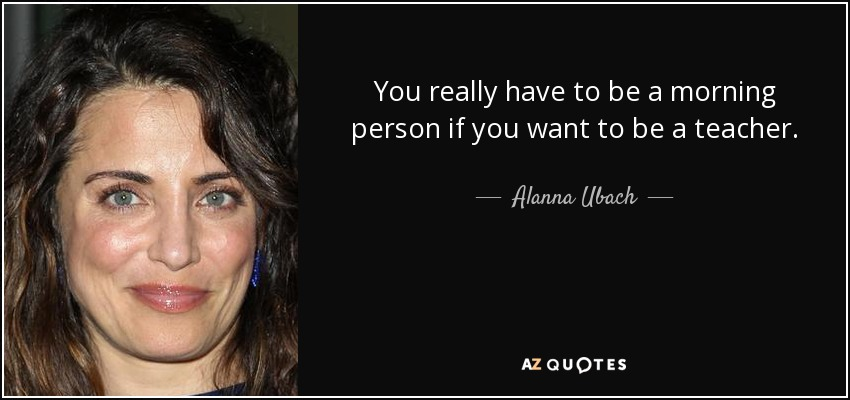 You really have to be a morning person if you want to be a teacher. - Alanna Ubach