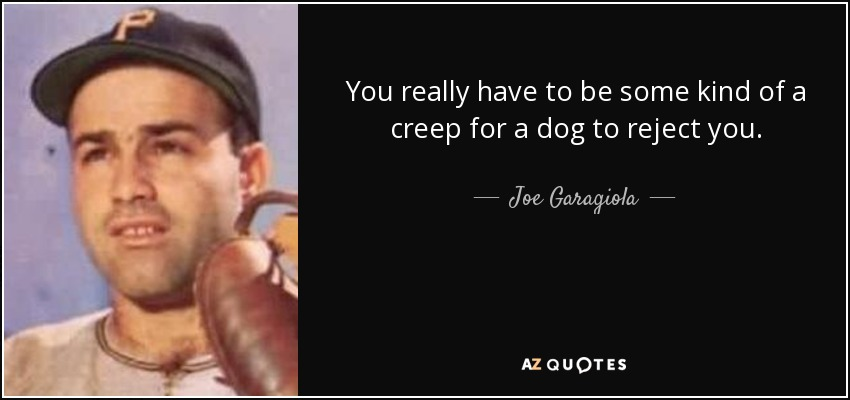 You really have to be some kind of a creep for a dog to reject you. - Joe Garagiola