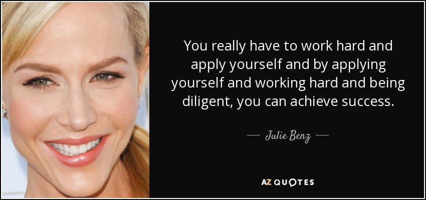 You really have to work hard and apply yourself and by applying yourself and working hard and being diligent, you can achieve success. - Julie Benz
