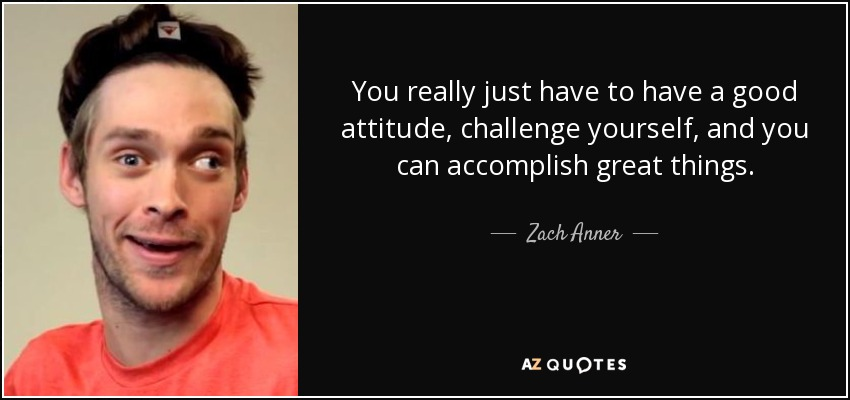 You really just have to have a good attitude, challenge yourself, and you can accomplish great things. - Zach Anner