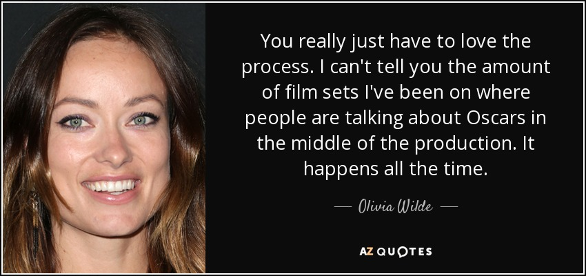 You really just have to love the process. I can't tell you the amount of film sets I've been on where people are talking about Oscars in the middle of the production. It happens all the time. - Olivia Wilde