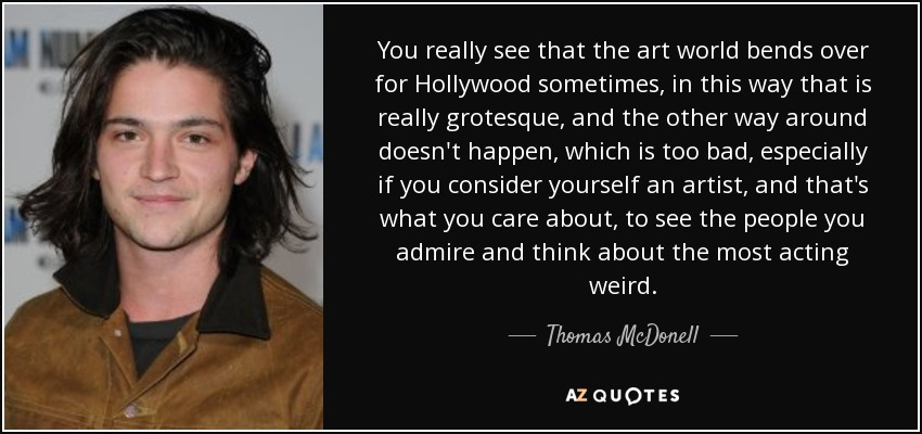You really see that the art world bends over for Hollywood sometimes, in this way that is really grotesque, and the other way around doesn't happen, which is too bad, especially if you consider yourself an artist, and that's what you care about, to see the people you admire and think about the most acting weird. - Thomas McDonell