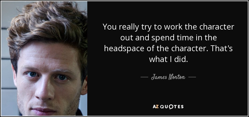 You really try to work the character out and spend time in the headspace of the character. That's what I did. - James Norton