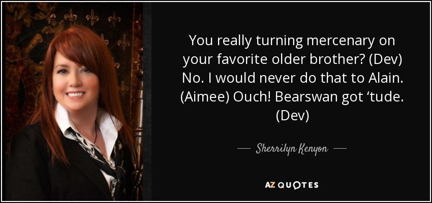 You really turning mercenary on your favorite older brother? (Dev) No. I would never do that to Alain. (Aimee) Ouch! Bearswan got 'tude. (Dev) - Sherrilyn Kenyon