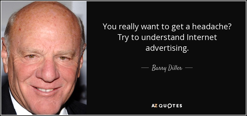 You really want to get a headache? Try to understand Internet advertising. - Barry Diller