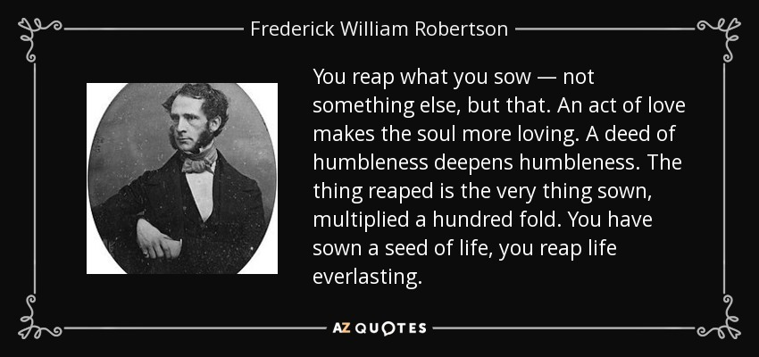 You reap what you sow — not something else, but that. An act of love makes the soul more loving. A deed of humbleness deepens humbleness. The thing reaped is the very thing sown, multiplied a hundred fold. You have sown a seed of life, you reap life everlasting. - Frederick William Robertson