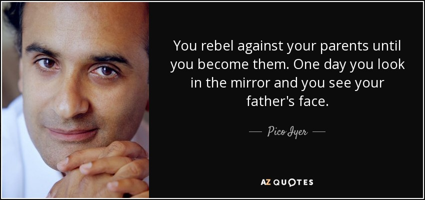 You rebel against your parents until you become them. One day you look in the mirror and you see your father's face. - Pico Iyer
