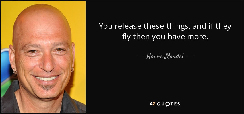 You release these things, and if they fly then you have more. - Howie Mandel