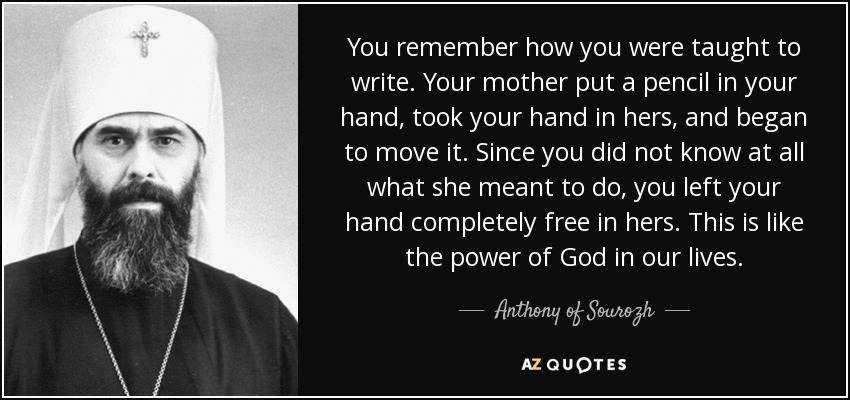 You remember how you were taught to write. Your mother put a pencil in your hand, took your hand in hers, and began to move it. Since you did not know at all what she meant to do, you left your hand completely free in hers. This is like the power of God in our lives. - Anthony of Sourozh