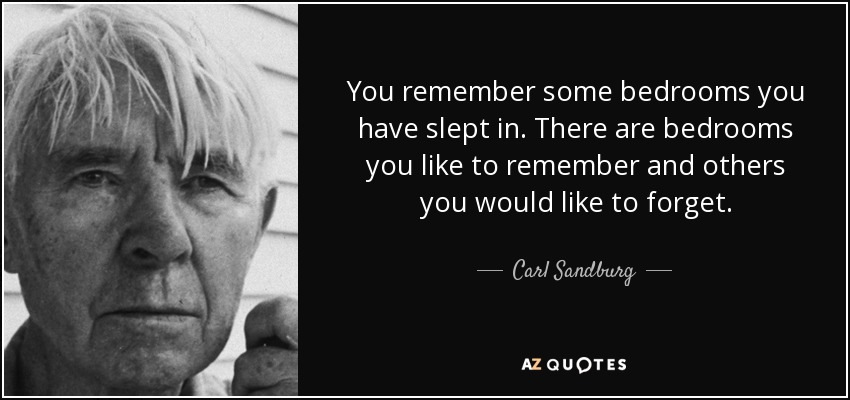 You remember some bedrooms you have slept in. There are bedrooms you like to remember and others you would like to forget. - Carl Sandburg