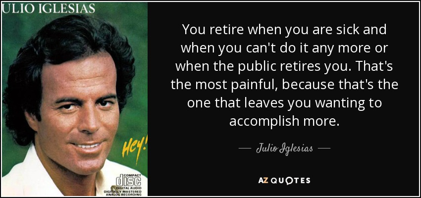 You retire when you are sick and when you can't do it any more or when the public retires you. That's the most painful, because that's the one that leaves you wanting to accomplish more. - Julio Iglesias