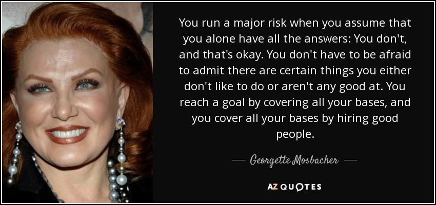 You run a major risk when you assume that you alone have all the answers: You don't, and that's okay. You don't have to be afraid to admit there are certain things you either don't like to do or aren't any good at. You reach a goal by covering all your bases, and you cover all your bases by hiring good people. - Georgette Mosbacher