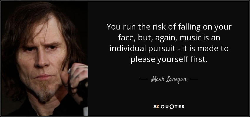 You run the risk of falling on your face, but, again, music is an individual pursuit - it is made to please yourself first. - Mark Lanegan