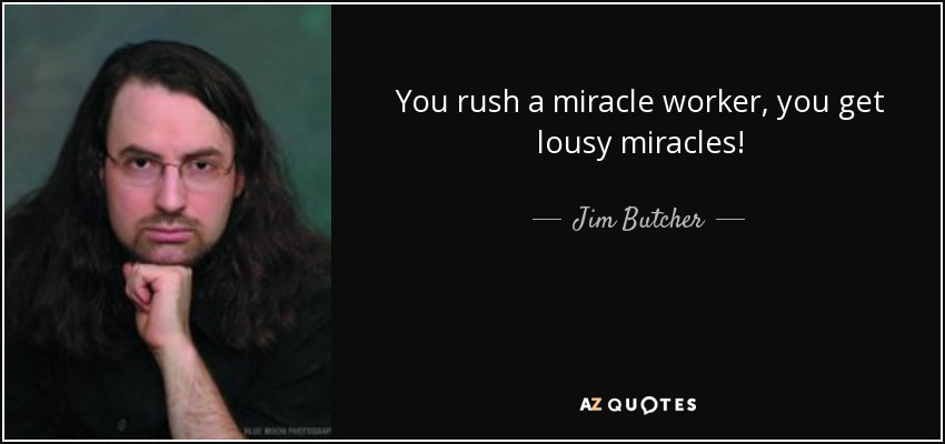 You rush a miracle worker, you get lousy miracles! - Jim Butcher