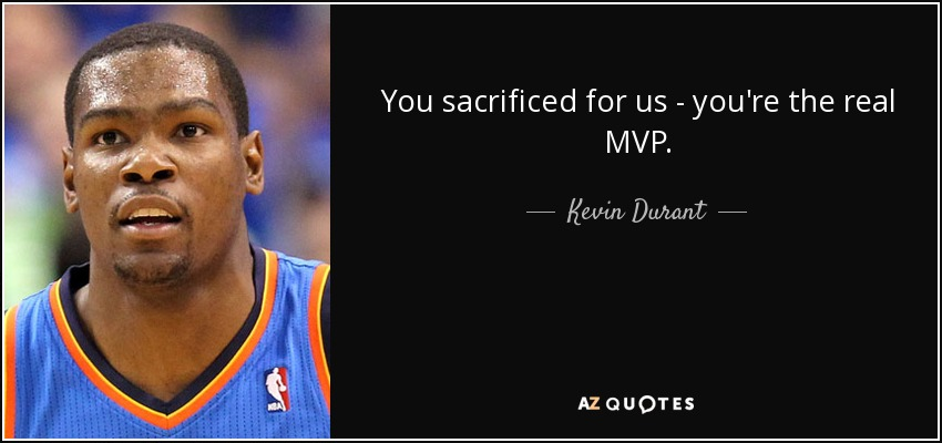 You sacrificed for us. You're the real MVP. - Kevin Durant