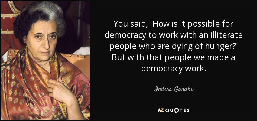You said, 'How is it possible for democracy to work with an illiterate people who are dying of hunger?' But with that people we made a democracy work. - Indira Gandhi