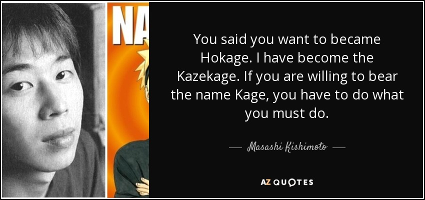 You said you want to became Hokage. I have become the Kazekage. If you are willing to bear the name Kage, you have to do what you must do. - Masashi Kishimoto