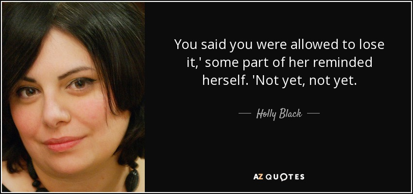 You said you were allowed to lose it,' some part of her reminded herself. 'Not yet, not yet. - Holly Black