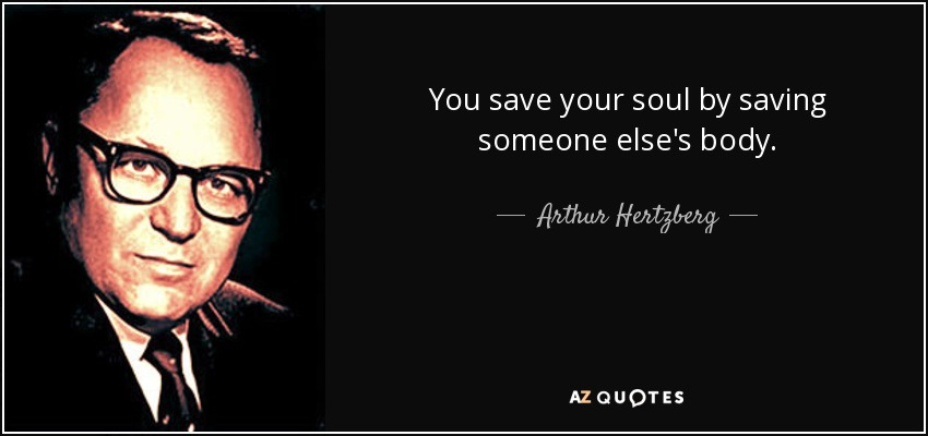 You save your soul by saving someone else's body. - Arthur Hertzberg
