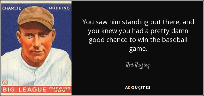 You saw him standing out there, and you knew you had a pretty damn good chance to win the baseball game. - Red Ruffing