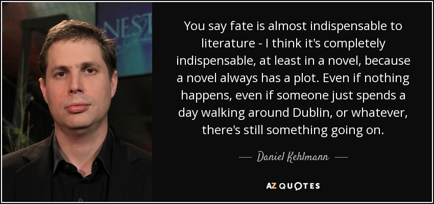 You say fate is almost indispensable to literature - I think it's completely indispensable, at least in a novel, because a novel always has a plot. Even if nothing happens, even if someone just spends a day walking around Dublin, or whatever, there's still something going on. - Daniel Kehlmann